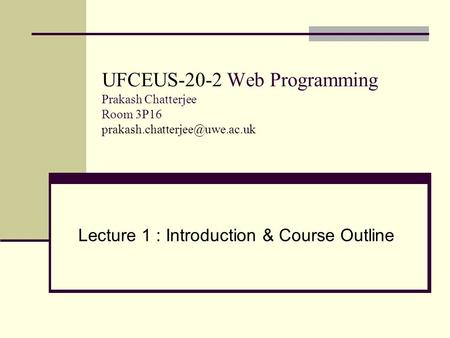 UFCEUS-20-2 Web Programming Prakash Chatterjee Room 3P16 Lecture 1 : Introduction & Course Outline.
