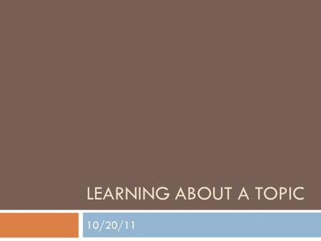 "LEARNING ABOUT A TOPIC 10/20/11. Class Takeaways  Formulated ""working knowledge"" of your topic  A way to refine your topic  An essay time-line  An."