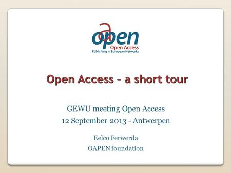 Open Access – a short tour GEWU meeting Open Access 12 September 2013 - Antwerpen Eelco Ferwerda OAPEN foundation.