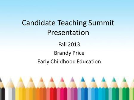 Candidate Teaching Summit Presentation Fall 2013 Brandy Price Early Childhood Education.