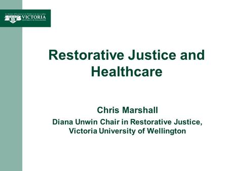 Restorative Justice and Healthcare Chris Marshall Diana Unwin Chair in Restorative Justice, Victoria University of Wellington.