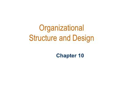 Organizational Structure and Design Chapter 10. L earning Objectives Be able to describe predominate organizational structure Tell what factors influence.