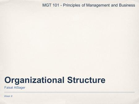 Organizational Structure Faisal AlSager Week 8 MGT 101 - Principles of Management and Business.
