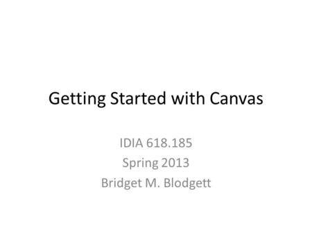 Getting Started with Canvas IDIA 618.185 Spring 2013 Bridget M. Blodgett.