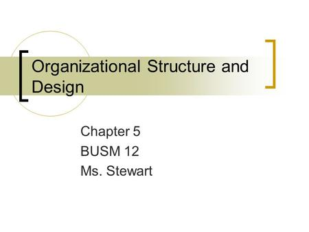Organizational Structure and Design Chapter 5 BUSM 12 Ms. Stewart.