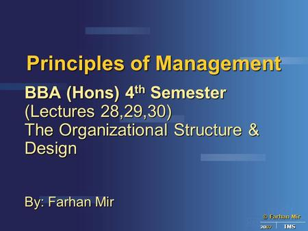 © Farhan Mir 2007 IMS Principles of Management BBA (Hons) 4 th Semester (Lectures 28,29,30) The Organizational Structure & Design By: Farhan Mir.