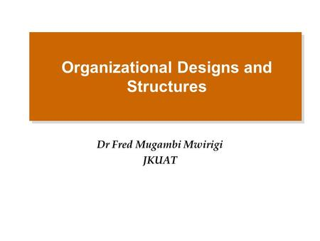 Organizational Designs and Structures Dr Fred Mugambi Mwirigi JKUAT.