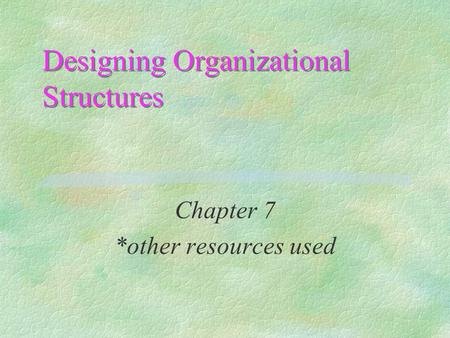 Designing Organizational Structures Chapter 7 *other resources used.