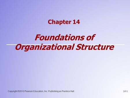 Copyright ©2010 Pearson Education, Inc. Publishing as Prentice Hall 14-1 Chapter 14 Foundations of Organizational Structure.