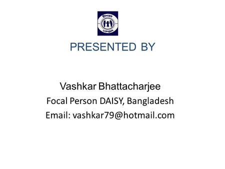 PRESENTED BY Vashkar Bhattacharjee Focal Person DAISY, Bangladesh