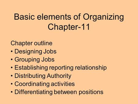Basic elements of Organizing Chapter-11 Chapter outline Designing Jobs Grouping Jobs Establishing reporting relationship Distributing Authority Coordinating.