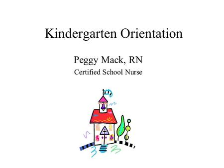 Kindergarten Orientation Peggy Mack, RN Certified School Nurse.