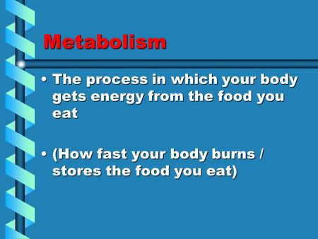 Metabolism The process in which your body gets energy from the food you eatThe process in which your body gets energy from the food you eat (How fast your.