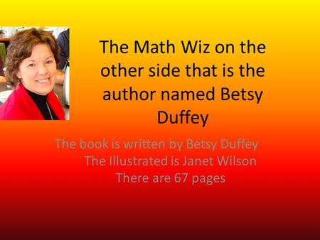 The Math Wiz on the other side that is the author named Betsy Duffey The book is written by Betsy Duffey The Illustrated is Janet Wilson There are 67 pages.