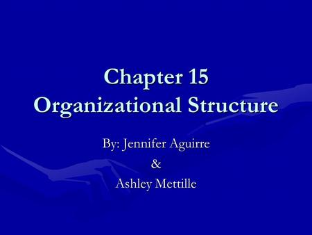 Chapter 15 Organizational Structure By: Jennifer Aguirre & Ashley Mettille.