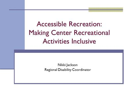 Accessible Recreation: Making Center Recreational Activities Inclusive Nikki Jackson Regional Disability Coordinator.