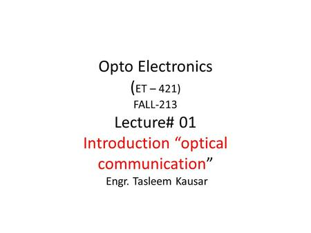 "Opto Electronics ( ET – 421) FALL-213 Lecture# 01 Introduction ""optical communication"" Engr. Tasleem Kausar."