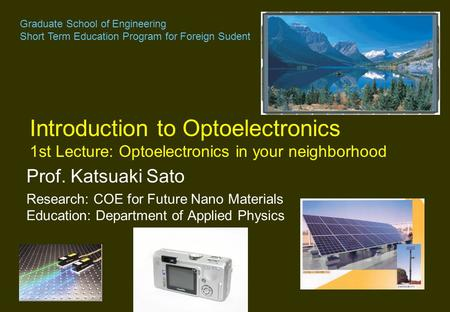 Prof. Katsuaki Sato Research: COE for Future Nano Materials Education: Department of Applied Physics Introduction to Optoelectronics 1st Lecture: Optoelectronics.