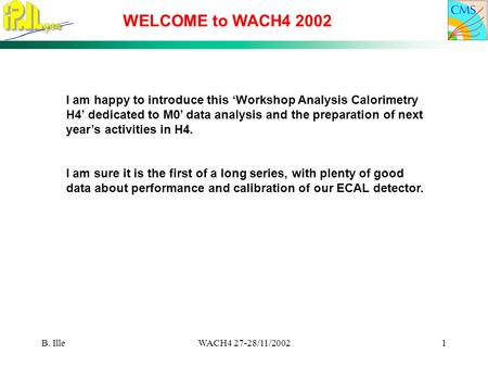 B. IlleWACH4 27-28/11/20021 WELCOME to WACH4 2002 I am happy to introduce this 'Workshop Analysis Calorimetry H4' dedicated to M0' data analysis and the.