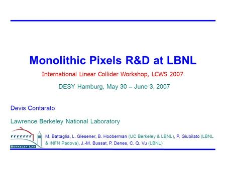Monolithic Pixels R&D at LBNL Devis Contarato Lawrence Berkeley National Laboratory International Linear Collider Workshop, LCWS 2007 DESY Hamburg, May.