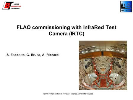 FLAO commissioning with InfraRed Test Camera (IRTC) S. Esposito, G. Brusa, A. Riccardi FLAO system external review, Florence, 30/31 March 2009.
