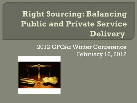 2012 GFOAz Winter Conference February 16, 2012.  What is it?  What services can be 'right-sourced'  Pros and Cons  When do you use it?  How do you.