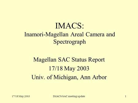 17/18 May 2003IMACS SAC meeting update1 IMACS: Inamori-Magellan Areal Camera and Spectrograph Magellan SAC Status Report 17/18 May 2003 Univ. of Michigan,