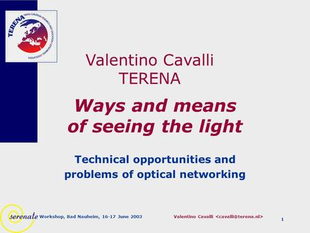 Valentino Cavalli Workshop, Bad Nauheim, 16-17 June 2003 1 Ways and means of seeing the light Technical opportunities and problems of optical networking.