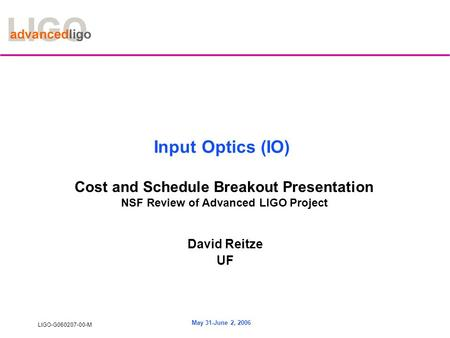 LIGO-G060207-00-M May 31-June 2, 2006 Input Optics (IO) Cost and Schedule Breakout Presentation NSF Review of Advanced LIGO Project David Reitze UF.