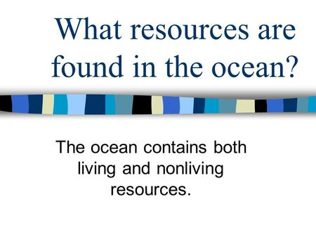 What resources are found in the ocean? The ocean contains both living and nonliving resources.