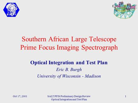 Oct 17, 2001SALT PFIS Preliminary Design Review Optical Integration and Test Plan 1 Southern African Large Telescope Prime Focus Imaging Spectrograph Optical.