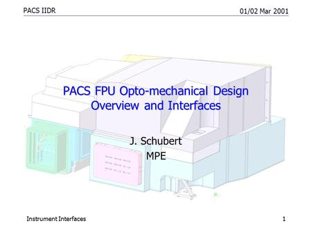 PACS IIDR 01/02 Mar 2001 Instrument Interfaces1 PACS FPU Opto-mechanical Design Overview and Interfaces J. Schubert MPE.