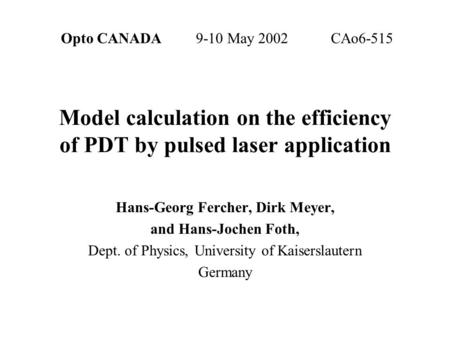 Opto CANADA 9-10 May 2002CAo6-515 Model calculation on the efficiency of PDT by pulsed laser application Hans-Georg Fercher, Dirk Meyer, and Hans-Jochen.