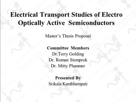 Electrical Transport Studies of Electro Optically Active Semiconductors Master's Thesis Proposal Committee Members Dr.Terry Golding Dr. Roman Stemprok.