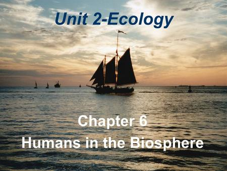 Unit 2-Ecology Chapter 6 Humans in the Biosphere.