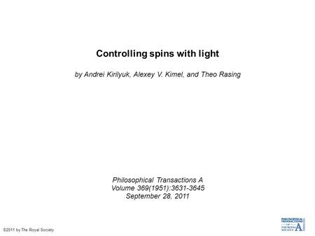 Controlling spins with light by Andrei Kirilyuk, Alexey V. Kimel, and Theo Rasing Philosophical Transactions A Volume 369(1951):3631-3645 September 28,