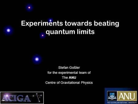 Experiments towards beating quantum limits Stefan Goßler for the experimental team of The ANU Centre of Gravitational Physics.