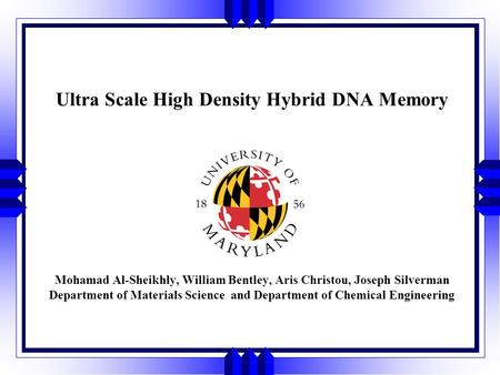 Ultra Scale High Density Hybrid DNA Memory Mohamad Al-Sheikhly, William Bentley, Aris Christou, Joseph Silverman Department of Materials Science and Department.