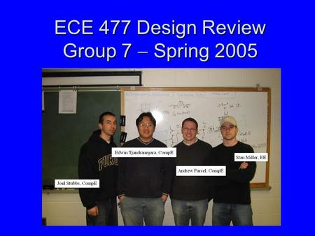 ECE 477 Design Review Group 7  Spring 2005. Outline Project overviewProject overview Project-specific success criteriaProject-specific success criteria.