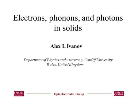 Electrons, phonons, and photons in solids Optoelectronics Group Alex L Ivanov Department of Physics and Astronomy, Cardiff University Wales, United Kingdom.