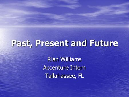Past, Present and Future Rian Williams Accenture Intern Tallahassee, FL.