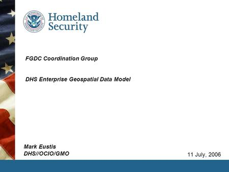 FGDC Coordination Group DHS Enterprise Geospatial Data Model 11 July, 2006 Mark Eustis DHS//OCIO/GMO.