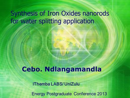Cebo. Ndlangamandla Synthesis of Iron Oxides nanorods for water splitting application Energy Postgraduate Conference 2013 iThemba LABS/ UniZulu.