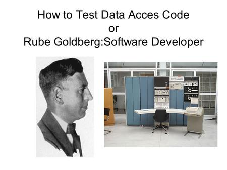 How to Test Data Acces Code or Rube Goldberg:Software Developer.