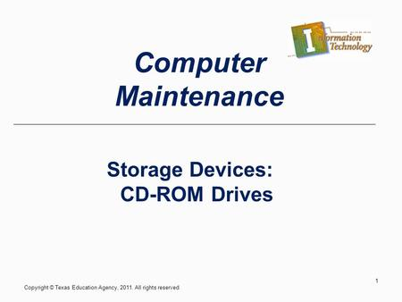 Storage Devices: CD-ROM Drives Copyright © Texas Education Agency, 2011. All rights reserved. 1 Computer Maintenance.