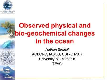 1 Observed physical and bio-geochemical changes in the ocean Nathan Bindoff ACECRC, IASOS, CSIRO MAR University of Tasmania TPAC.