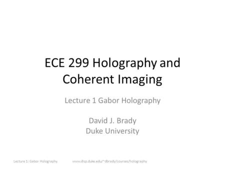 ECE 299 Holography and Coherent Imaging Lecture 1 Gabor Holography David J. Brady Duke University Lecture 1: Gabor Holographywww.disp.duke.edu/~dbrady/courses/holography.