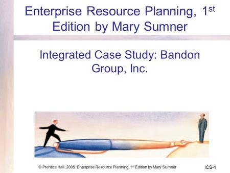 © Prentice Hall, 2005: Enterprise Resource Planning, 1 st Edition by Mary Sumner ICS-1 Enterprise Resource Planning, 1 st Edition by Mary Sumner Integrated.