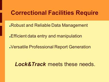 Correctional Facilities Require Robust and Reliable Data Management Efficient data entry and manipulation Versatile Professional Report Generation Lock&Track.