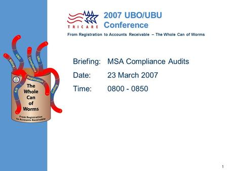 From Registration to Accounts Receivable – The Whole Can of Worms 2007 UBO/UBU Conference 1 Briefing:MSA Compliance Audits Date: 23 March 2007 Time: 0800.